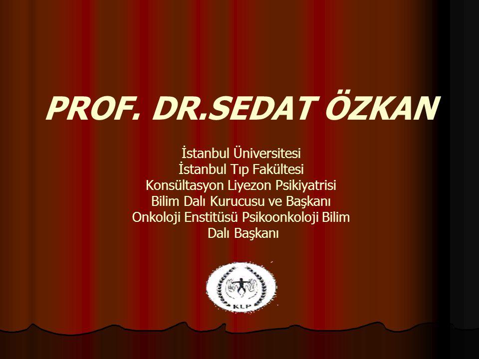 PROF. DR.SEDAT ÖZKAN İstanbul Üniversitesi İstanbul Tıp Fakültesi Konsültasyon Liyezon Psikiyatrisi Bilim Dalı Kurucusu ve Başkanı Onkoloji Enstitüsü