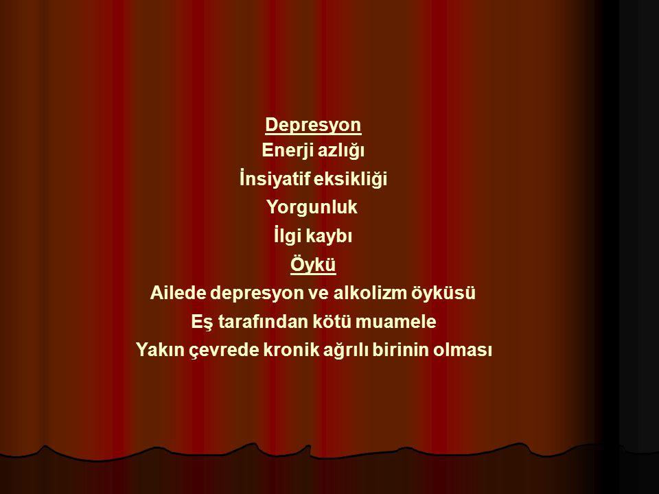 Depresyon Enerji azlığı İnsiyatif eksikliği Yorgunluk İlgi kaybı Öykü Ailede depresyon ve alkolizm öyküsü Eş tarafından kötü muamele Yakın çevrede kro