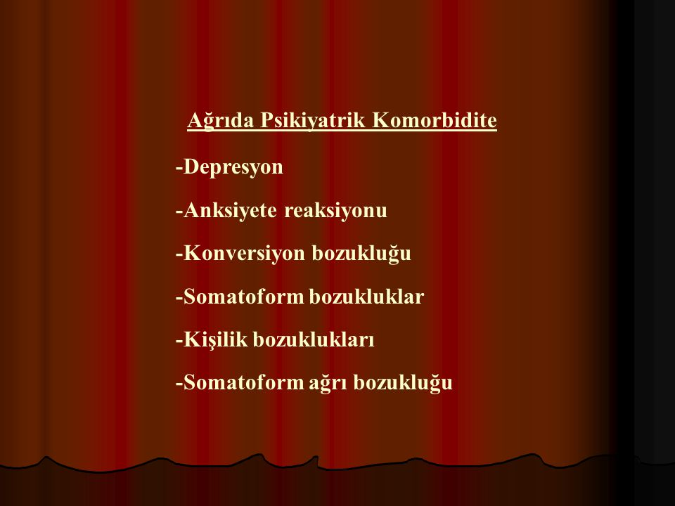 Ağrıda Psikiyatrik Komorbidite -Depresyon -Anksiyete reaksiyonu -Konversiyon bozukluğu -Somatoform bozukluklar -Kişilik bozuklukları -Somatoform ağrı