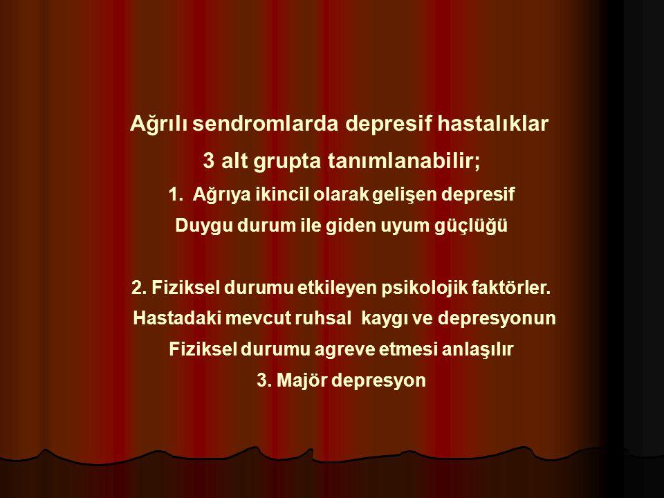 Ağrılı sendromlarda depresif hastalıklar 3 alt grupta tanımlanabilir; 1.Ağrıya ikincil olarak gelişen depresif Duygu durum ile giden uyum güçlüğü 2. F