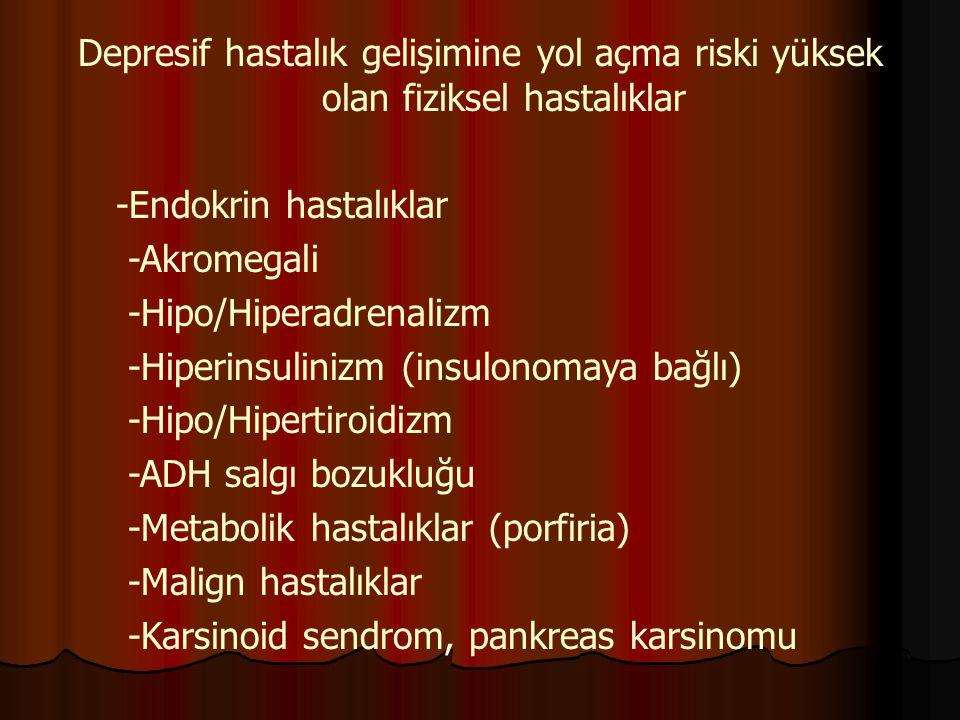 Depresif hastalık gelişimine yol açma riski yüksek olan fiziksel hastalıklar -Endokrin hastalıklar -Akromegali -Hipo/Hiperadrenalizm -Hiperinsulinizm