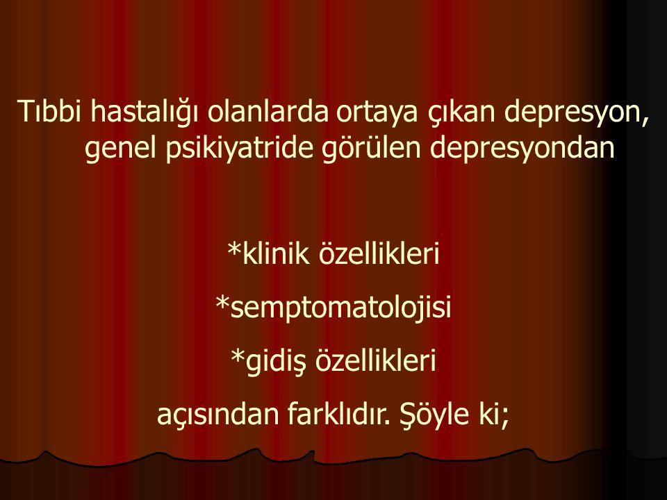 Tıbbi hastalığı olanlarda ortaya çıkan depresyon, genel psikiyatride görülen depresyondan *klinik özellikleri *semptomatolojisi *gidiş özellikleri açı