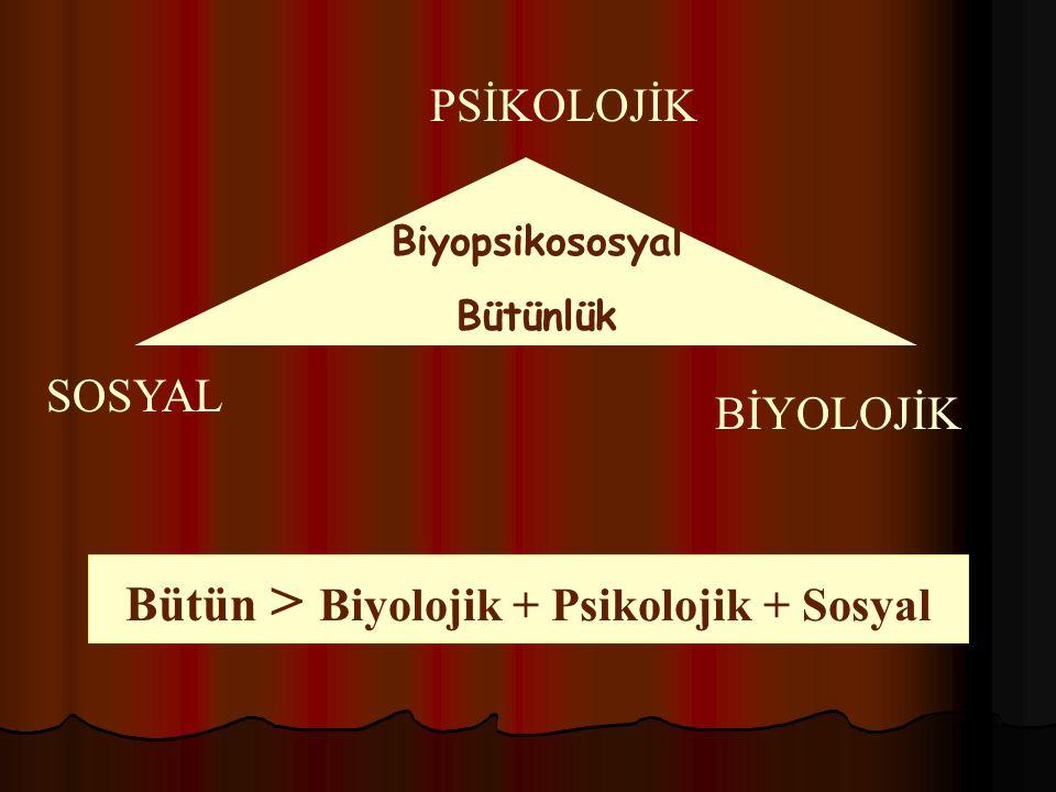 SOSYAL PSİKOLOJİK BİYOLOJİK Biyopsikososyal Bütünlük Bütün > Biyolojik + Psikolojik + Sosyal