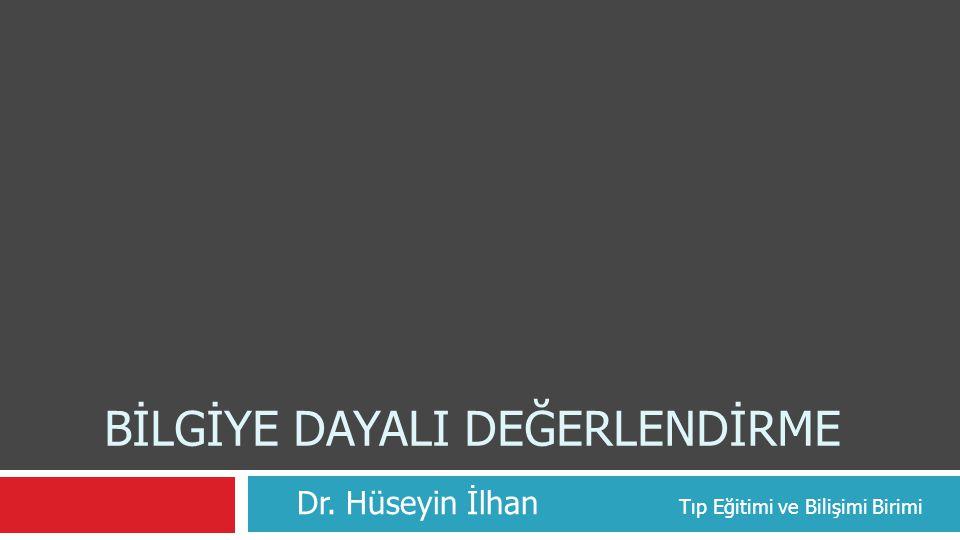 BİLGİYE DAYALI DEĞERLENDİRME Dr. Hüseyin İlhan Tıp Eğitimi ve Bilişimi Birimi