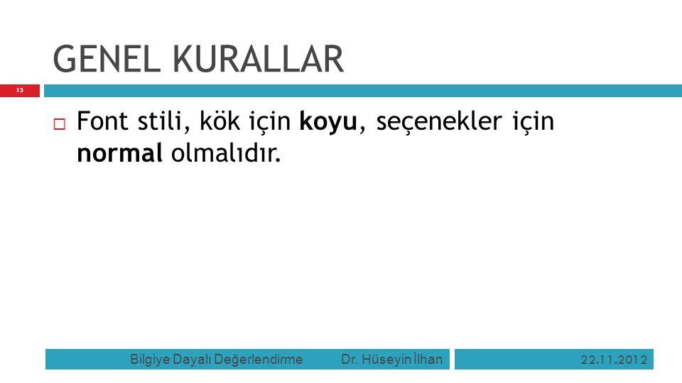 GENEL KURALLAR  Font stili, kök için koyu, seçenekler için normal olmalıdır. 22.11.2012 Bilgiye Dayalı Değerlendirme Dr. Hüseyin İlhan 13