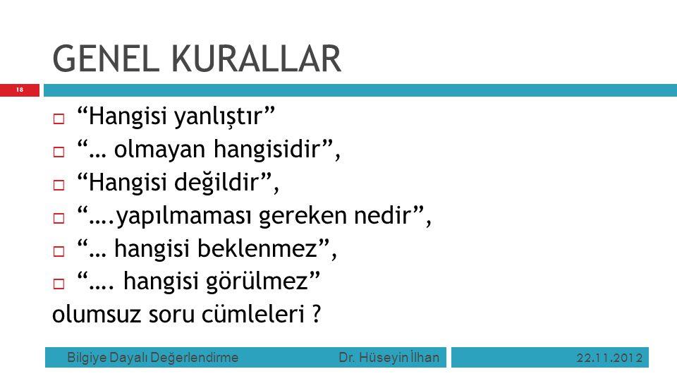 """GENEL KURALLAR 22.11.2012 Bilgiye Dayalı Değerlendirme Dr. Hüseyin İlhan 18  """"Hangisi yanlıştır""""  """"… olmayan hangisidir"""",  """"Hangisi değildir"""",  """"…"""