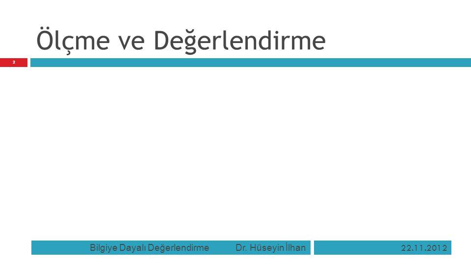 Ölçme ve Değerlendirme 22.11.2012 Bilgiye Dayalı Değerlendirme Dr. Hüseyin İlhan 2