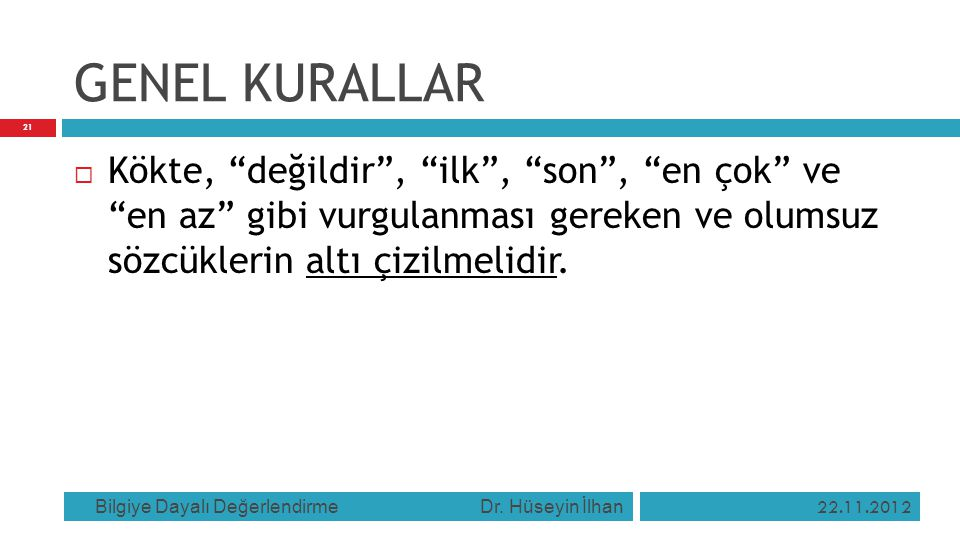 """GENEL KURALLAR 22.11.2012 Bilgiye Dayalı Değerlendirme Dr. Hüseyin İlhan 21  Kökte, """"değildir"""", """"ilk"""", """"son"""", """"en çok"""" ve """"en az"""" gibi vurgulanması g"""