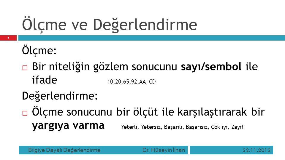 Ölçme ve Değerlendirme 22.11.2012 Bilgiye Dayalı Değerlendirme Dr. Hüseyin İlhan 3 Ölçme:  Bir niteliğin gözlem sonucunu sayı/sembol ile ifade 10,20,