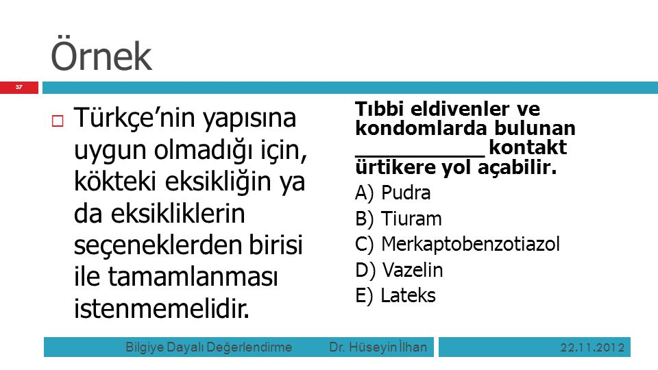 Örnek  Türkçe'nin yapısına uygun olmadığı için, kökteki eksikliğin ya da eksikliklerin seçeneklerden birisi ile tamamlanması istenmemelidir. Tıbbi el