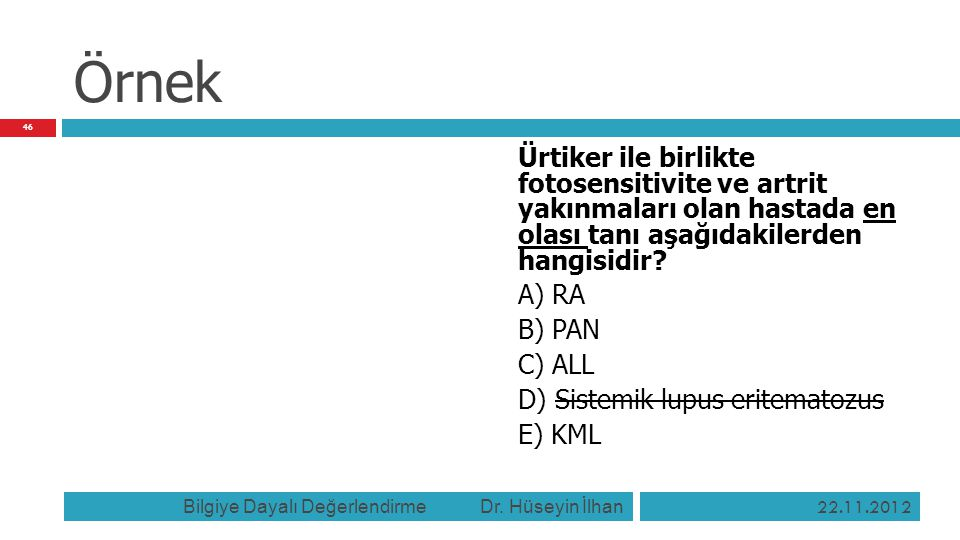 Örnek Ürtiker ile birlikte fotosensitivite ve artrit yakınmaları olan hastada en olası tanı aşağıdakilerden hangisidir? A) RA B) PAN C) ALL D) Sistemi