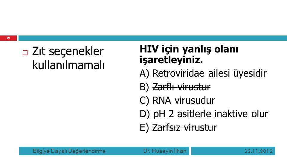  Zıt seçenekler kullanılmamalı HIV için yanlış olanı işaretleyiniz. A) Retroviridae ailesi üyesidir B) Zarflı virustur C) RNA virusudur D) pH 2 asitl