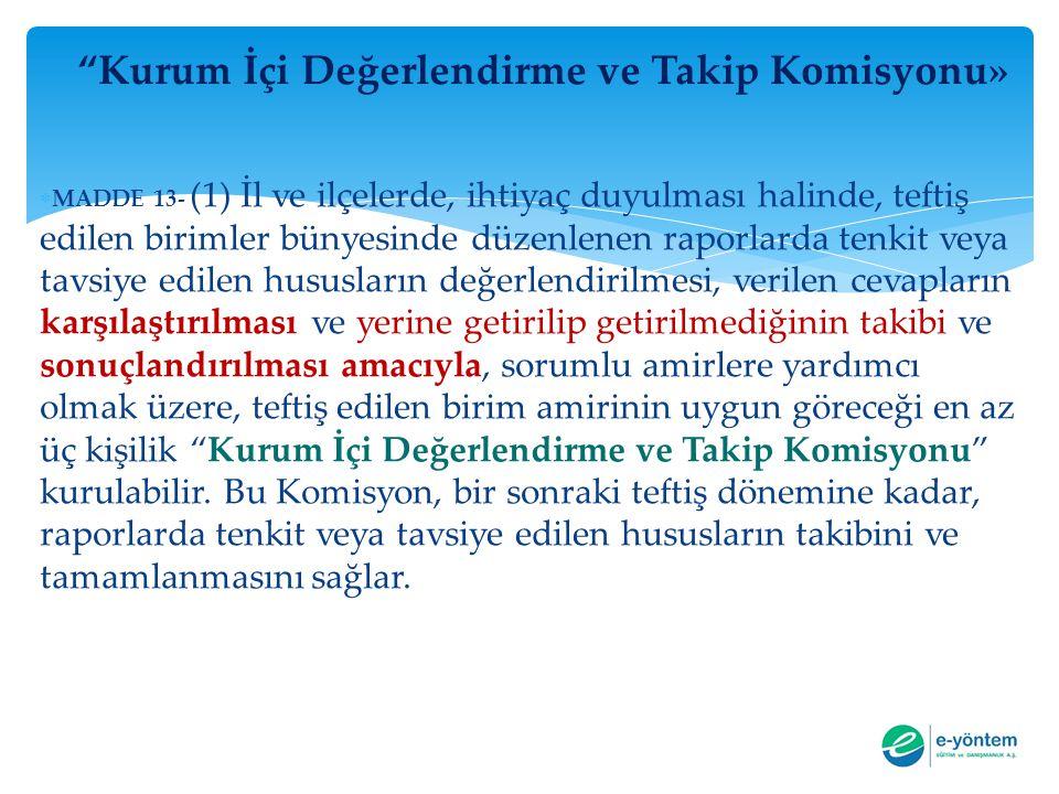 """""""Kurum İçi Değerlendirme ve Takip Komisyonu»  MADDE 13- (1) İl ve ilçelerde, ihtiyaç duyulması halinde, teftiş edilen birimler bünyesinde düzenlenen"""