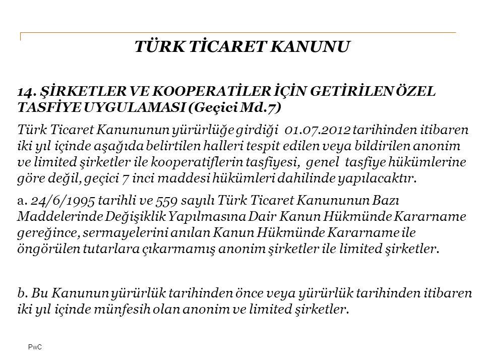 PwC TÜRK TİCARET KANUNU 14. ŞİRKETLER VE KOOPERATİLER İÇİN GETİRİLEN ÖZEL TASFİYE UYGULAMASI (Geçici Md.7) Türk Ticaret Kanununun yürürlüğe girdiği 01