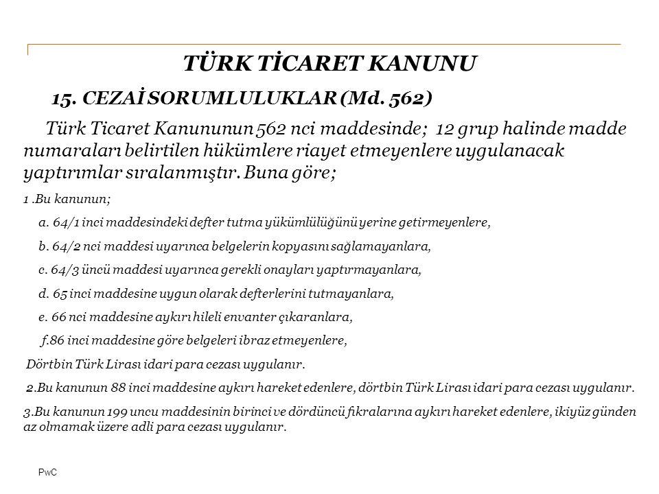 PwC TÜRK TİCARET KANUNU 15. CEZAİ SORUMLULUKLAR (Md. 562) Türk Ticaret Kanununun 562 nci maddesinde; 12 grup halinde madde numaraları belirtilen hüküm