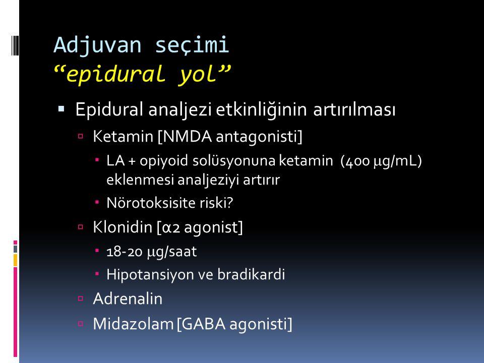 Adjuvan seçimi epidural yol  Epidural analjezi etkinliğinin artırılması  Ketamin [NMDA antagonisti]  LA + opiyoid solüsyonuna ketamin (400  g/mL) eklenmesi analjeziyi artırır  Nörotoksisite riski.
