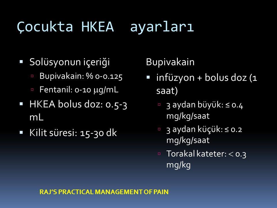 Çocukta HKEA ayarları  Solüsyonun içeriği  Bupivakain: % 0-0.125  Fentanil: 0-10  g/mL  HKEA bolus doz: 0.5-3 mL  Kilit süresi: 15-30 dk Bupivakain  infüzyon + bolus doz (1 saat)  3 aydan büyük: ≤ 0.4 mg/kg/saat  3 aydan küçük: ≤ 0.2 mg/kg/saat  Torakal kateter:  0.3 mg/kg RAJ'S PRACTICAL MANAGEMENT OF PAIN