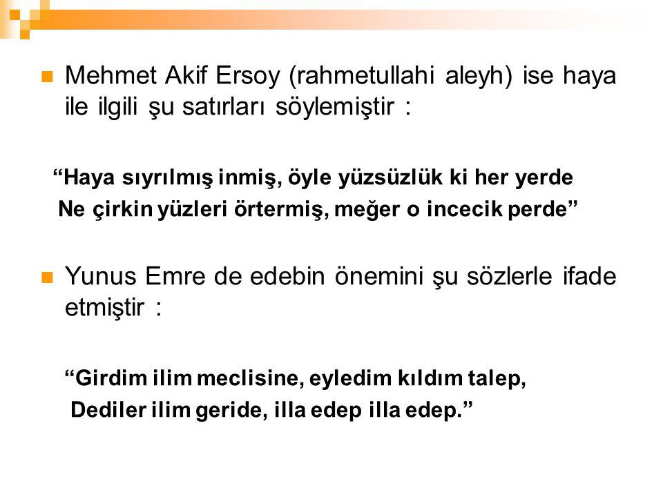 """Mehmet Akif Ersoy (rahmetullahi aleyh) ise haya ile ilgili şu satırları söylemiştir : """"Haya sıyrılmış inmiş, öyle yüzsüzlük ki her yerde Ne çirkin yüz"""