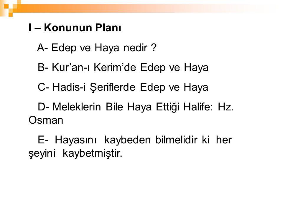 I – Konunun Planı A- Edep ve Haya nedir ? B- Kur'an-ı Kerim'de Edep ve Haya C- Hadis-i Şeriflerde Edep ve Haya D- Meleklerin Bile Haya Ettiği Halife:
