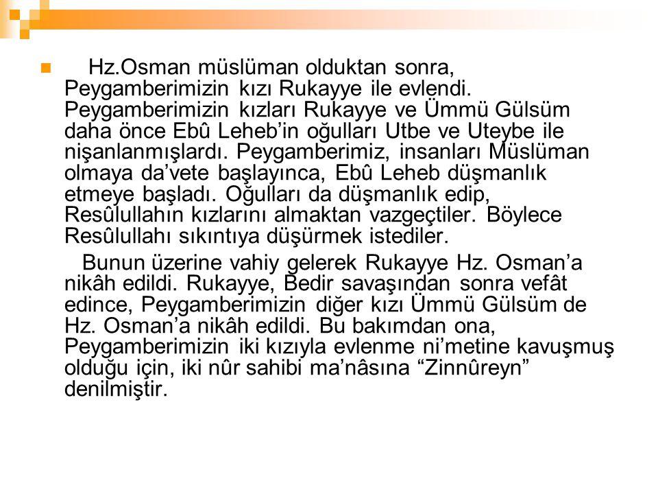 Hz.Osman müslüman olduktan sonra, Peygamberimizin kızı Rukayye ile evlendi. Peygamberimizin kızları Rukayye ve Ümmü Gülsüm daha önce Ebû Leheb'in oğul
