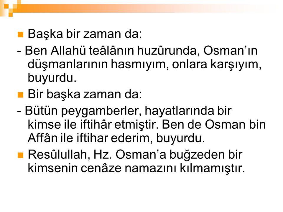 Başka bir zaman da: - Ben Allahü teâlânın huzûrunda, Osman'ın düşmanlarının hasmıyım, onlara karşıyım, buyurdu. Bir başka zaman da: - Bütün peygamberl