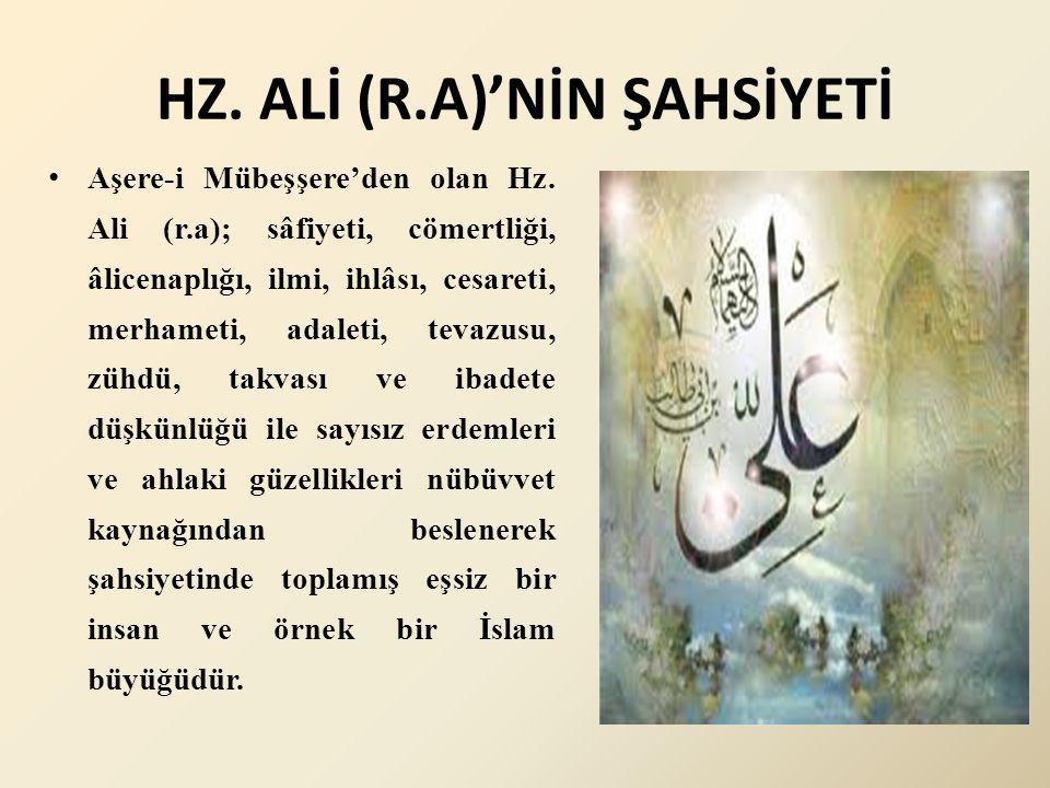HZ. ALİ (R.A)'NİN ŞAHSİYETİ Aşere-i Mübeşşere'den olan Hz. Ali (r.a); sâfiyeti, cömertliği, âlicenaplığı, ilmi, ihlâsı, cesareti, merhameti, adaleti,