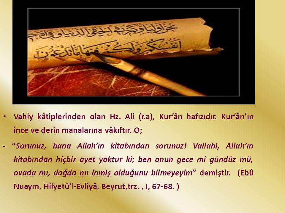 """Vahiy kâtiplerinden olan Hz. Ali (r.a), Kur'ân hafızıdır. Kur'ân'ın ince ve derin manalarına vâkıftır. O; - """"Sorunuz, bana Allah'ın kitabından sorunuz"""