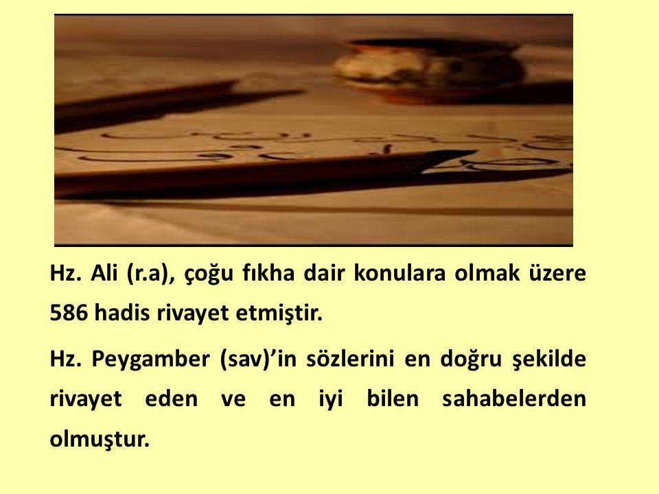 Hz. Ali (r.a), çoğu fıkha dair konulara olmak üzere 586 hadis rivayet etmiştir. Hz. Peygamber (sav)'in sözlerini en doğru şekilde rivayet eden ve en i