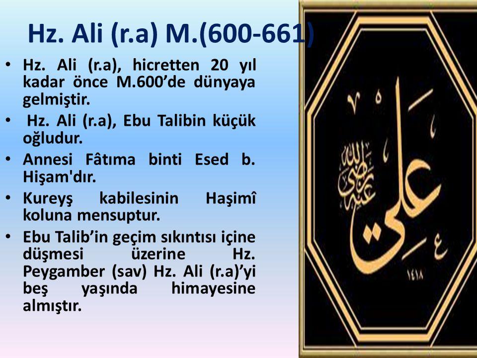 Hz. Ali (r.a) M.(600-661) Hz. Ali (r.a), hicretten 20 yıl kadar önce M.600'de dünyaya gelmiştir. Hz. Ali (r.a), Ebu Talibin küçük oğludur. Annesi Fâtı