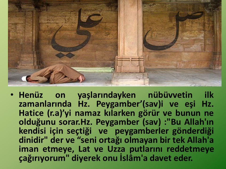 Müslüman Oluşu Henüz on yaşlarındayken nübüvvetin ilk zamanlarında Hz. Peygamber'(sav)i ve eşi Hz. Hatice (r.a)'yi namaz kılarken görür ve bunun ne ol