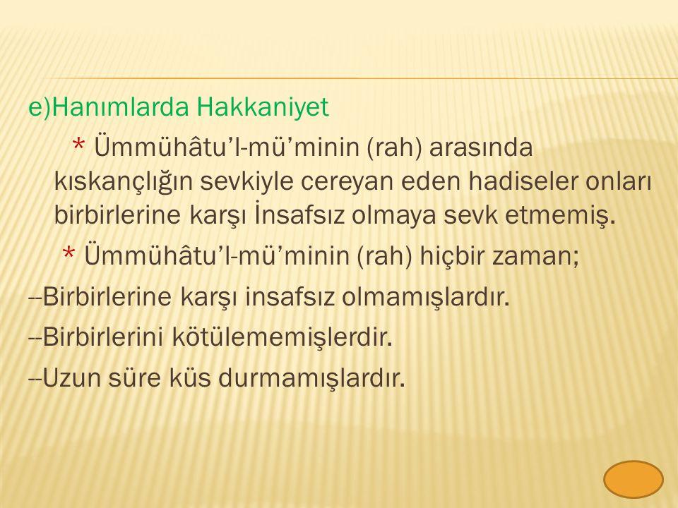e)Hanımlarda Hakkaniyet * Ümmühâtu'l-mü'minin (rah) arasında kıskançlığın sevkiyle cereyan eden hadiseler onları birbirlerine karşı İnsafsız olmaya sevk etmemiş.
