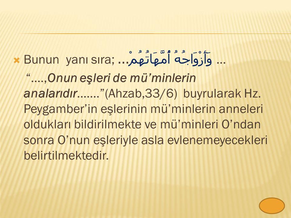  Bunun yanı sıra; وَأَزْوَاجُهُ أُمَّهَاتُهُمْ...… ….,Onun eşleri de mü'minlerin analarıdır……. (Ahzab,33/6) buyrularak Hz.