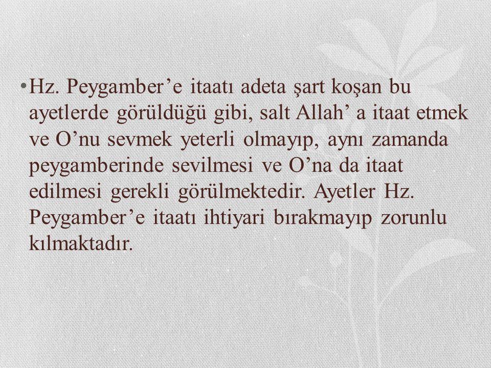 Hz. Peygamber'e itaatı adeta şart koşan bu ayetlerde görüldüğü gibi, salt Allah' a itaat etmek ve O'nu sevmek yeterli olmayıp, aynı zamanda peygamberi