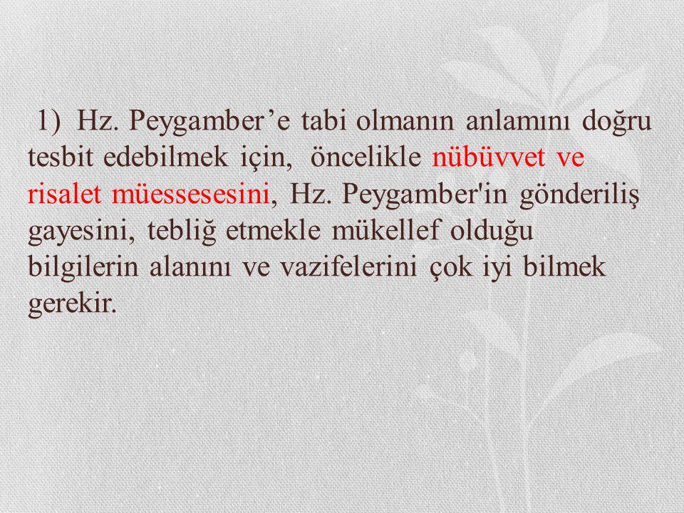 1) Hz. Peygamber'e tabi olmanın anlamını doğru tesbit edebilmek için, öncelikle nübüvvet ve risalet müessesesini, Hz. Peygamber'in gönderiliş gayesini
