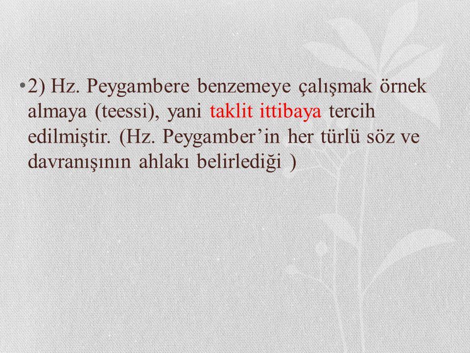 2) Hz. Peygambere benzemeye çalışmak örnek almaya (teessi), yani taklit ittibaya tercih edilmiştir. (Hz. Peygamber'in her türlü söz ve davranışının ah