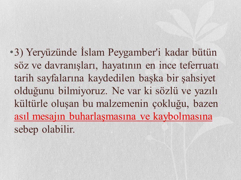 3) Yeryüzünde İslam Peygamber'i kadar bütün söz ve davranışları, hayatının en ince teferruatı tarih sayfalarına kaydedilen başka bir şahsiyet olduğunu