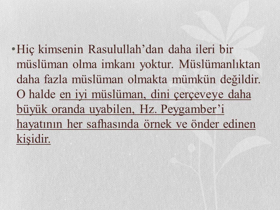 Hiç kimsenin Rasulullah'dan daha ileri bir müslüman olma imkanı yoktur. Müslümanlıktan daha fazla müslüman olmakta mümkün değildir. O halde en iyi müs