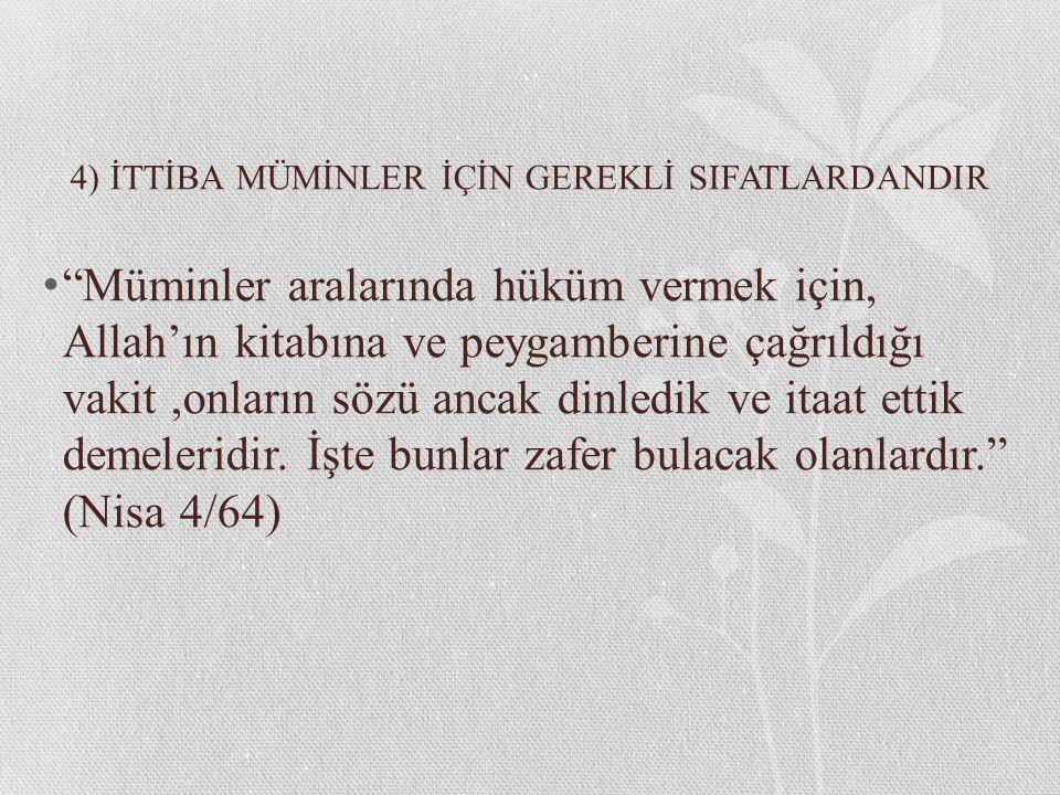 """4) İTTİBA MÜMİNLER İÇİN GEREKLİ SIFATLARDANDIR """"Müminler aralarında hüküm vermek için, Allah'ın kitabına ve peygamberine çağrıldığı vakit,onların sözü"""