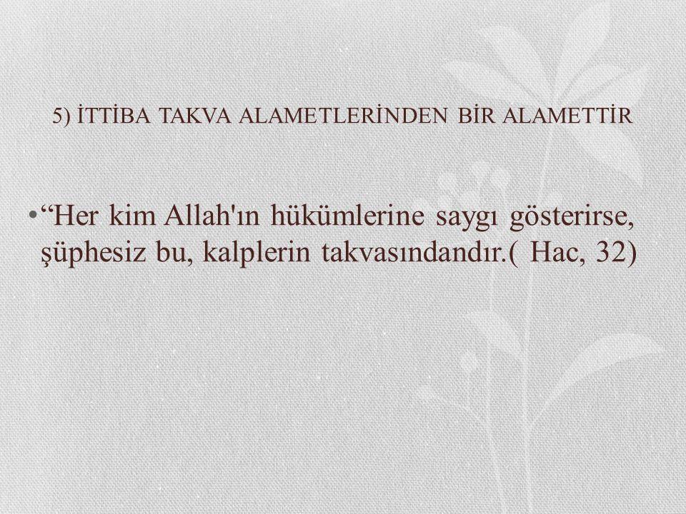 """5) İTTİBA TAKVA ALAMETLERİNDEN BİR ALAMETTİR """"Her kim Allah'ın hükümlerine saygı gösterirse, şüphesiz bu, kalplerin takvasındandır.( Hac, 32)"""