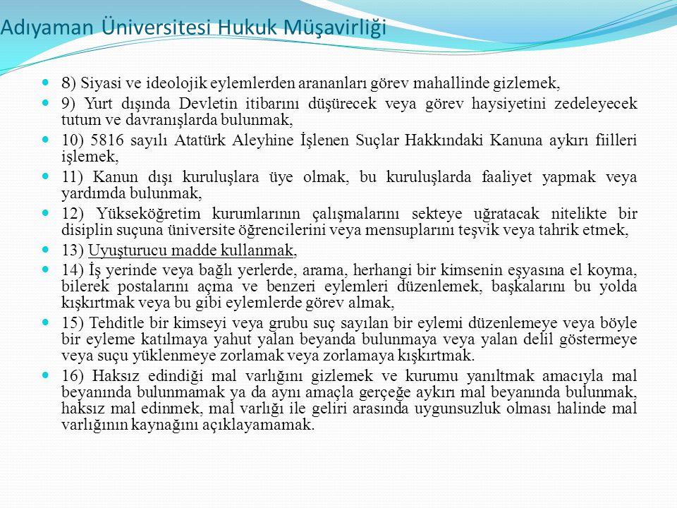 Adıyaman Üniversitesi Hukuk Müşavirliği 8 ) Siyasi ve ideolojik eylemlerden arananları görev mahallinde gizlemek, 9) Yurt dışında Devletin itibarını düşürecek veya görev haysiyetini zedeleyecek tutum ve davranışlarda bulunmak, 10) 5816 sayılı Atatürk Aleyhine İşlenen Suçlar Hakkındaki Kanuna aykırı fiilleri işlemek, 11) Kanun dışı kuruluşlara üye olmak, bu kuruluşlarda faaliyet yapmak veya yardımda bulunmak, 12) Yükseköğretim kurumlarının çalışmalarını sekteye uğratacak nitelikte bir disiplin suçuna üniversite öğrencilerini veya mensuplarını teşvik veya tahrik etmek, 13) Uyuşturucu madde kullanmak, 14) İş yerinde veya bağlı yerlerde, arama, herhangi bir kimsenin eşyasına el koyma, bilerek postalarını açma ve benzeri eylemleri düzenlemek, başkalarını bu yolda kışkırtmak veya bu gibi eylemlerde görev almak, 15) Tehditle bir kimseyi veya grubu suç sayılan bir eylemi düzenlemeye veya böyle bir eyleme katılmaya yahut yalan beyanda bulunmaya veya yalan delil göstermeye veya suçu yüklenmeye zorlamak veya zorlamaya kışkırtmak.