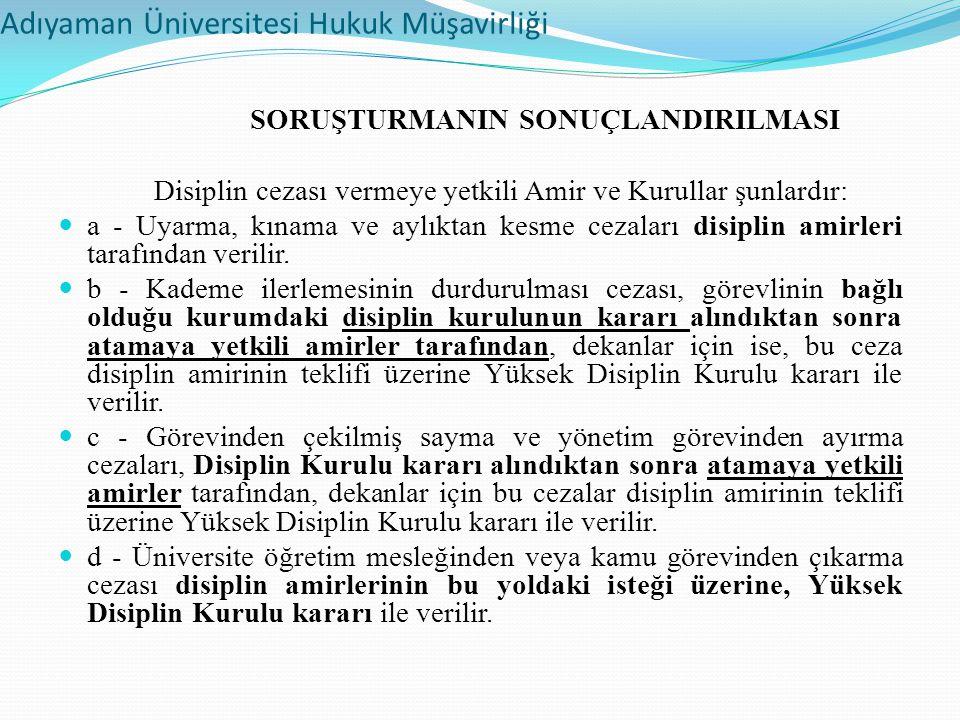 Adıyaman Üniversitesi Hukuk Müşavirliği SORUŞTURMANIN SONUÇLANDIRILMASI Disiplin cezası vermeye yetkili Amir ve Kurullar şunlardır: a - Uyarma, kınama ve aylıktan kesme cezaları disiplin amirleri tarafından verilir.