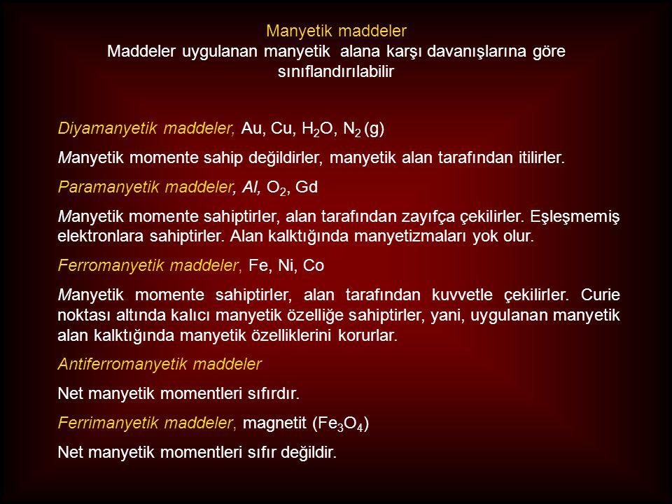 Diyamanyetik maddeler, Au, Cu, H 2 O, N 2 (g) Manyetik momente sahip değildirler, manyetik alan tarafından itilirler. Paramanyetik maddeler, Al, O 2,