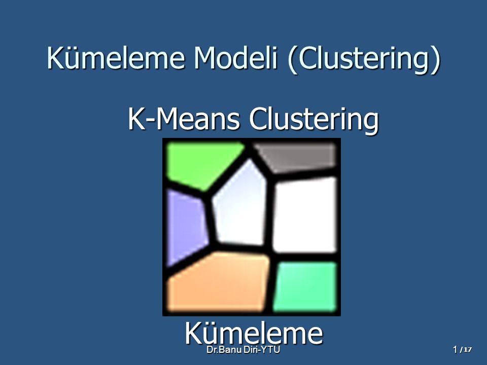Dr.Banu Diri-YTÜ1 Kümeleme Modeli (Clustering) K-Means Clustering Kümeleme /17