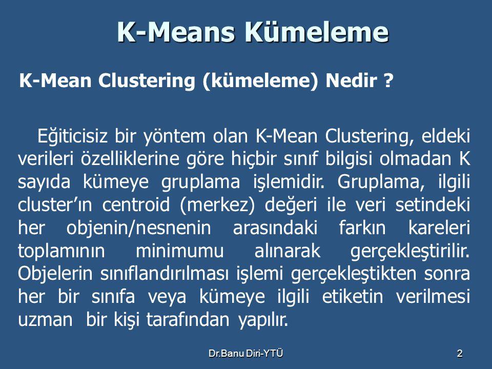 Dr.Banu Diri-YTÜ2 K-Means Kümeleme K-Mean Clustering (kümeleme) Nedir ? Eğiticisiz bir yöntem olan K-Mean Clustering, eldeki verileri özelliklerine gö