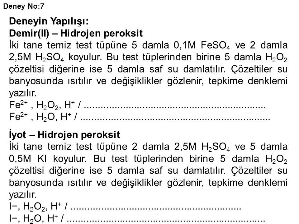 Deneyin Yapılışı: Demir(II) – Hidrojen peroksit İki tane temiz test tüpüne 5 damla 0,1M FeSO 4 ve 2 damla 2,5M H 2 SO 4 koyulur. Bu test tüplerinden b