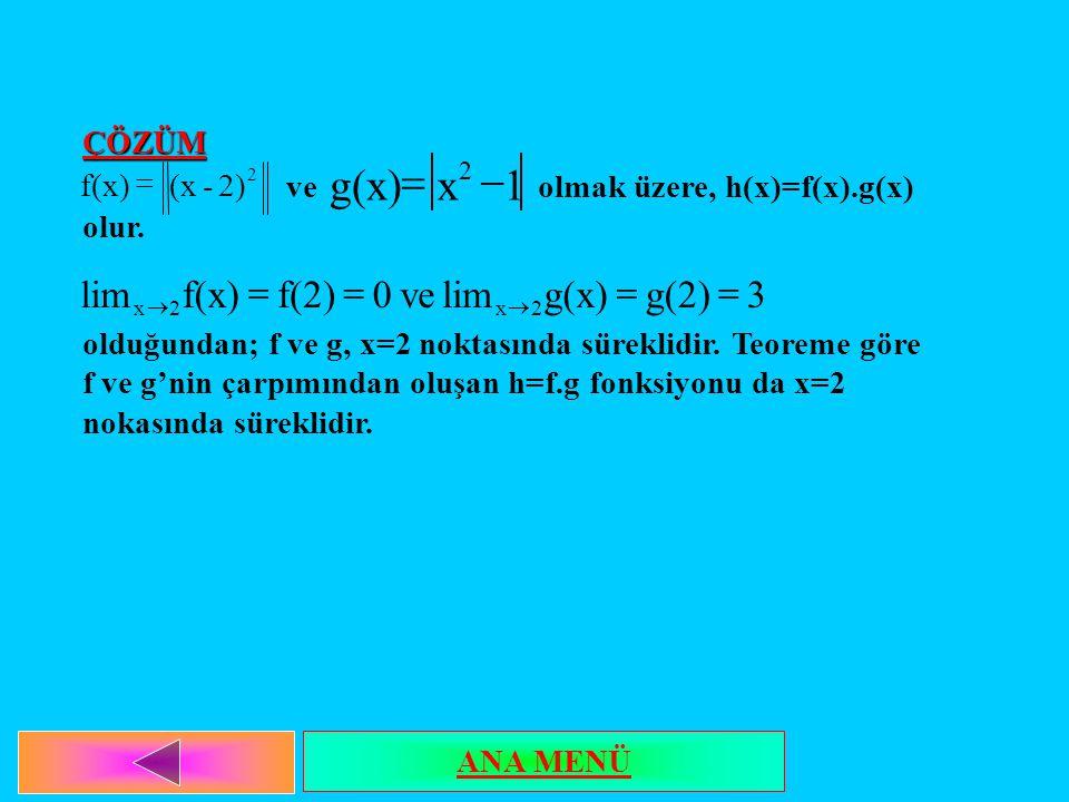 ÇÖZÜM ve olmak üzere, h(x)=f(x).g(x) olur. olduğundan; f ve g, x=2 noktasında süreklidir. Teoreme göre f ve g'nin çarpımından oluşan h=f.g fonksiyonu