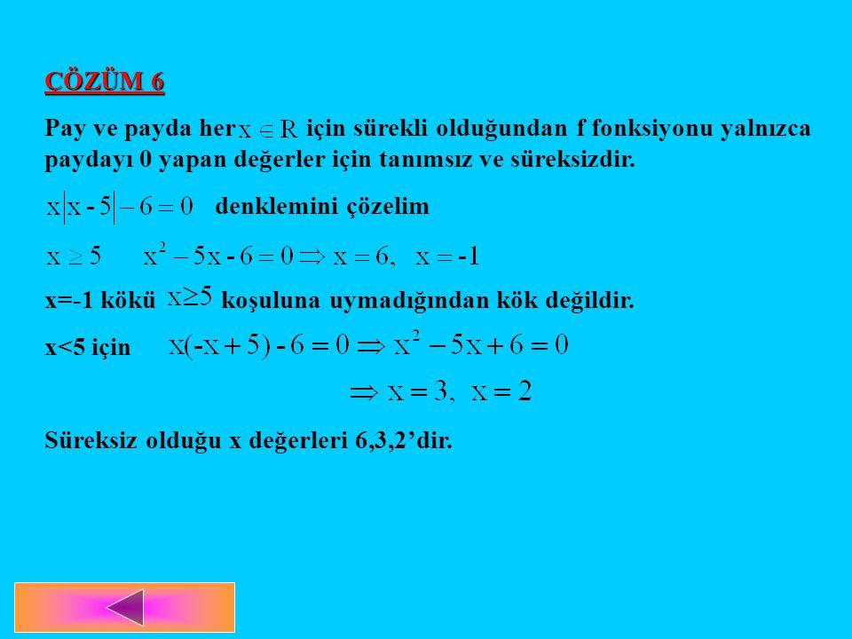 ÇÖZÜM 6 Pay ve payda her için sürekli olduğundan f fonksiyonu yalnızca paydayı 0 yapan değerler için tanımsız ve süreksizdir. denklemini çözelim x=-1