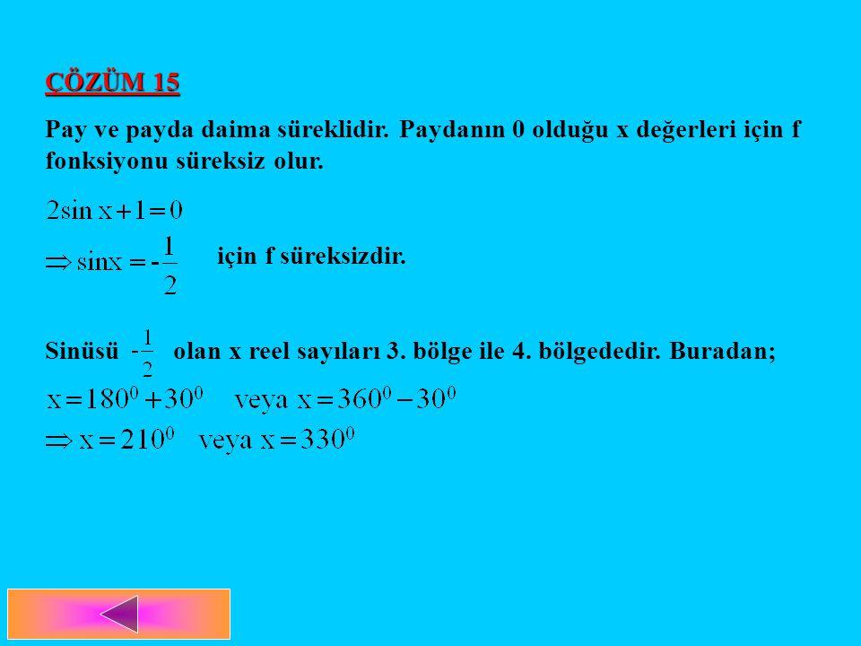 ÇÖZÜM 15 Pay ve payda daima süreklidir. Paydanın 0 olduğu x değerleri için f fonksiyonu süreksiz olur. için f süreksizdir. Sinüsü olan x reel sayıları