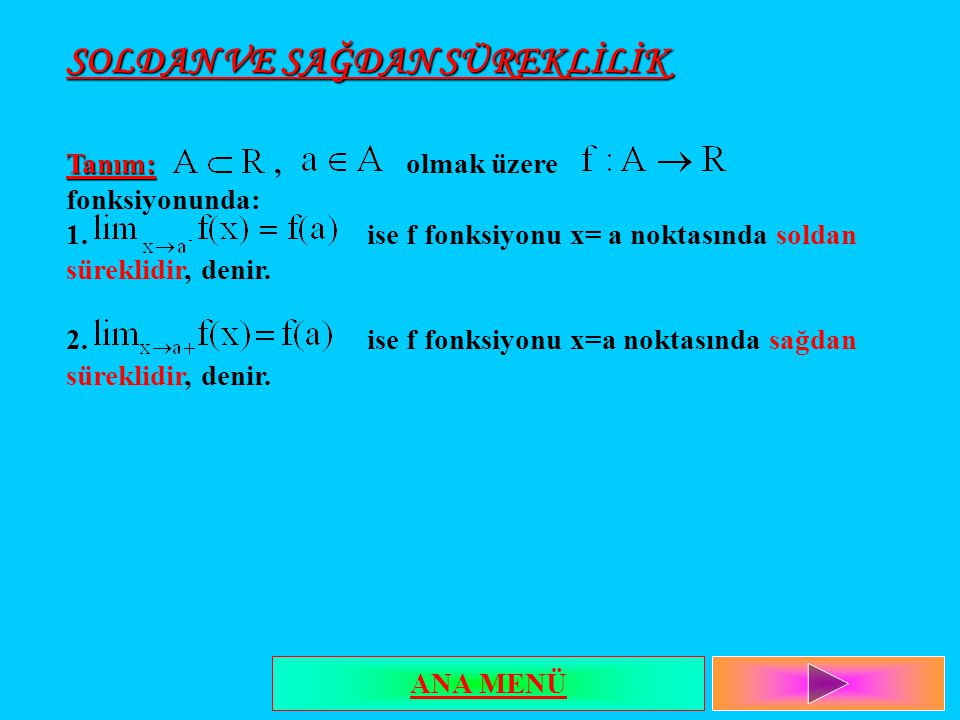 SOLDAN VE SAĞDAN SÜREKLİLİK Tanım: Tanım:, olmak üzere fonksiyonunda: 1. ise f fonksiyonu x= a noktasında soldan süreklidir, denir. 2. ise f fonksiyon