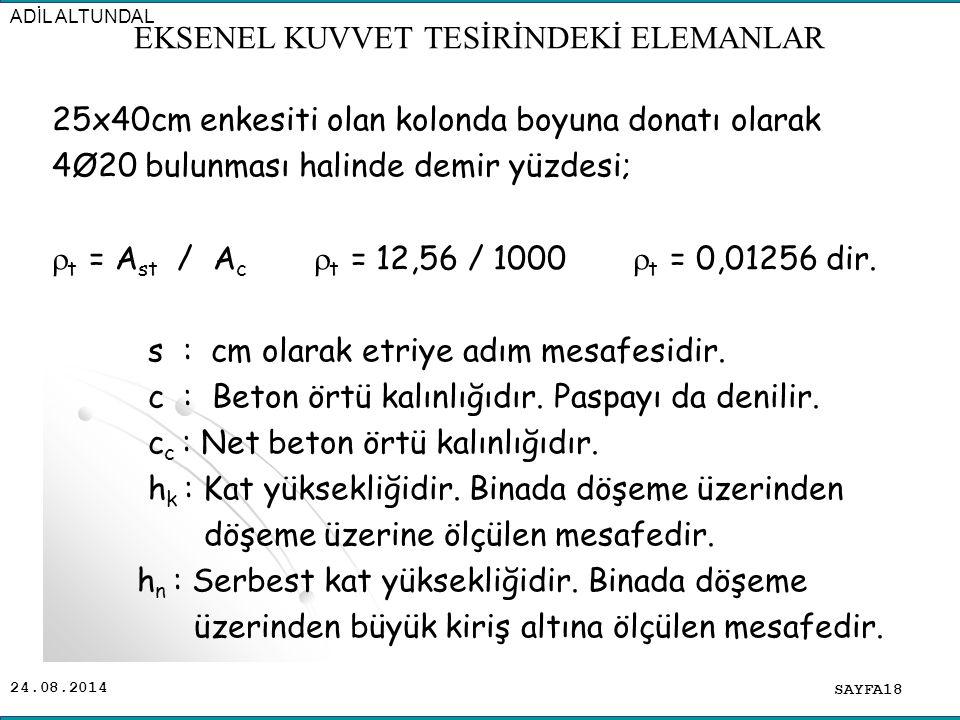 24.08.2014 25x40cm enkesiti olan kolonda boyuna donatı olarak 4Ø20 bulunması halinde demir yüzdesi;  t = A st / A c  t = 12,56 / 1000  t = 0,01256